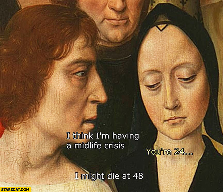 """A close crop of an old oil painting. Words are superimposed so the man is saying, """"I think I'm having a midlife crisis,"""" The woman responds, """"You're 24..."""" and the man replies, """"I might die at 48."""""""